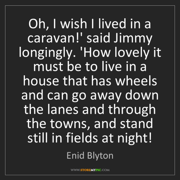 Enid Blyton: Oh, I wish I lived in a caravan!' said Jimmy longingly....