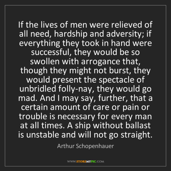 Arthur Schopenhauer: If the lives of men were relieved of all need, hardship...
