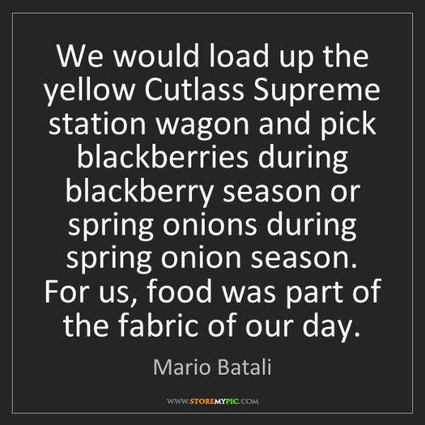 Mario Batali: We would load up the yellow Cutlass Supreme station wagon...