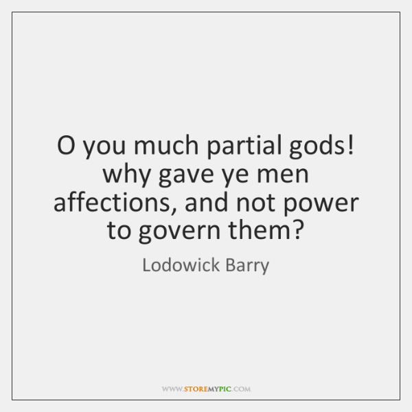 O you much partial gods! why gave ye men affections, and not ...