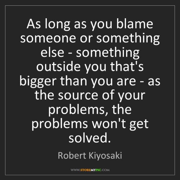 Robert Kiyosaki: As long as you blame someone or something else - something...