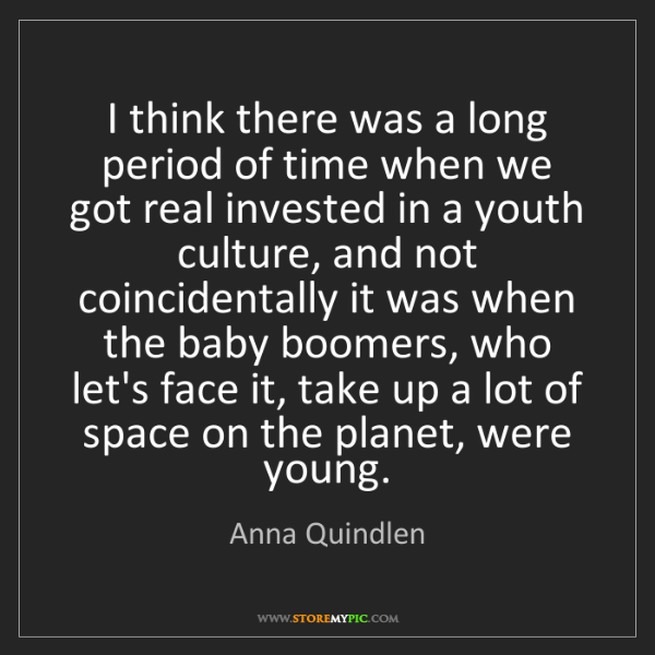 Anna Quindlen: I think there was a long period of time when we got real...
