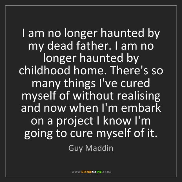Guy Maddin: I am no longer haunted by my dead father. I am no longer...