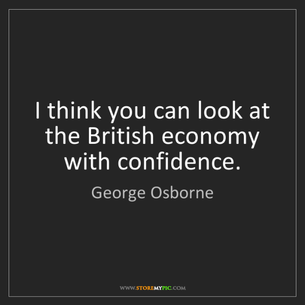 George Osborne: I think you can look at the British economy with confidence.