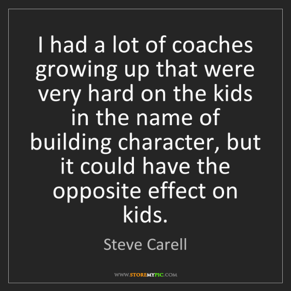 Steve Carell: I had a lot of coaches growing up that were very hard...