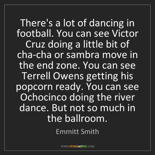 Emmitt Smith: There's a lot of dancing in football. You can see Victor...