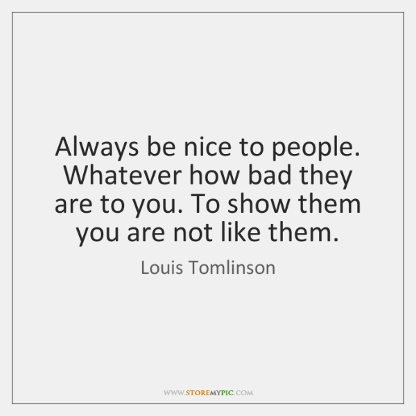 Always be nice to people. Whatever how bad they are to you. ...