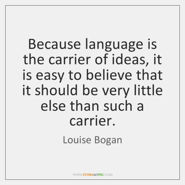 Because language is the carrier of ideas, it is easy to believe ...