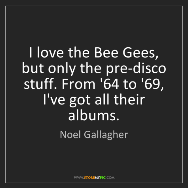 Noel Gallagher: I love the Bee Gees, but only the pre-disco stuff. From...