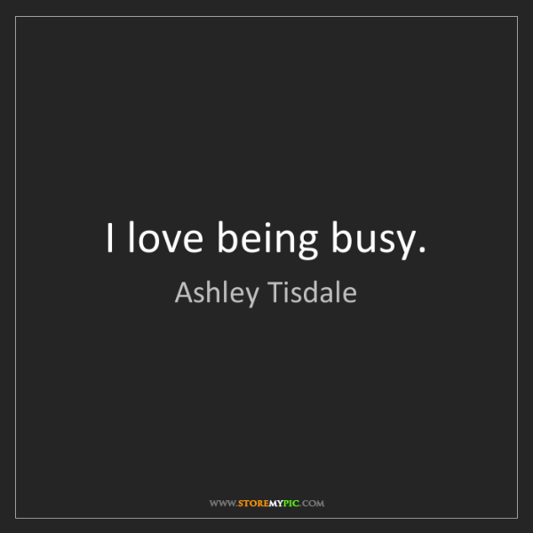 Ashley Tisdale: I love being busy.