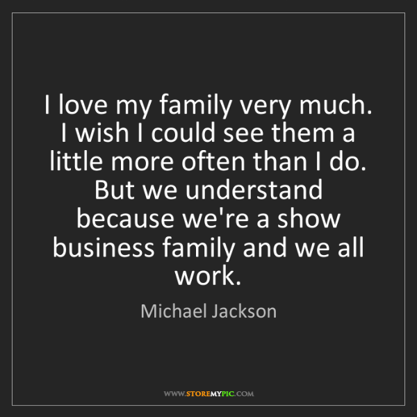 Michael Jackson: I love my family very much. I wish I could see them a...
