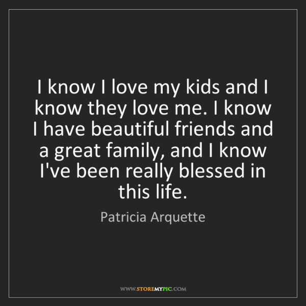 Patricia Arquette: I know I love my kids and I know they love me. I know...