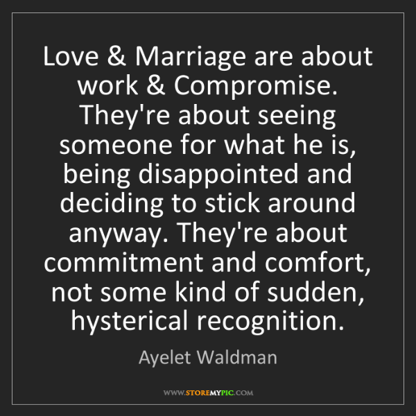 Ayelet Waldman: Love & Marriage are about work & Compromise. They're...
