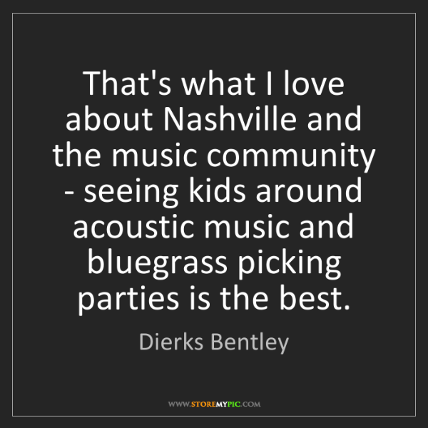 Dierks Bentley: That's what I love about Nashville and the music community...