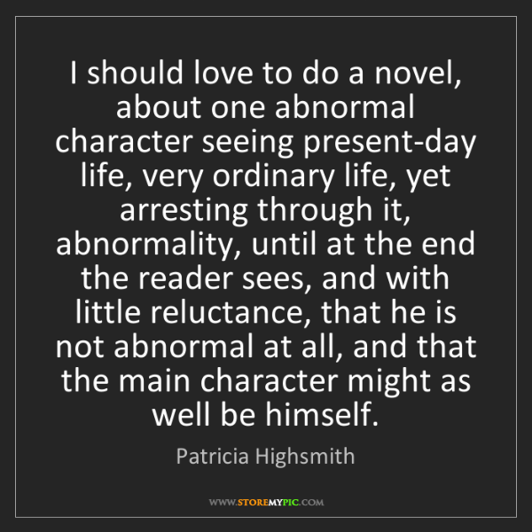 Patricia Highsmith: I should love to do a novel, about one abnormal character...