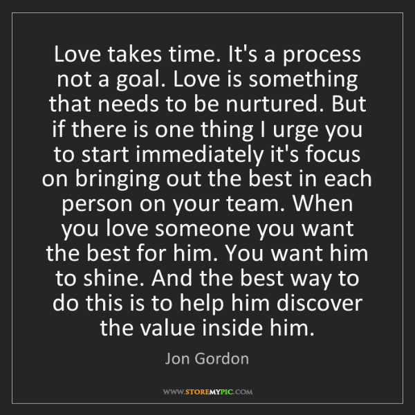 Jon Gordon: Love takes time. It's a process not a goal. Love is something...