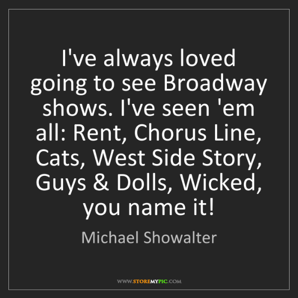 Michael Showalter: I've always loved going to see Broadway shows. I've seen...