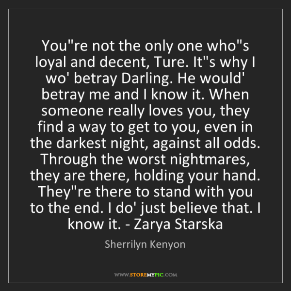 Sherrilyn Kenyon: You're not the only one who's loyal and decent, Ture....