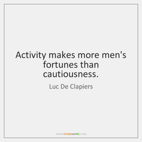 Activity makes more men's fortunes than cautiousness.