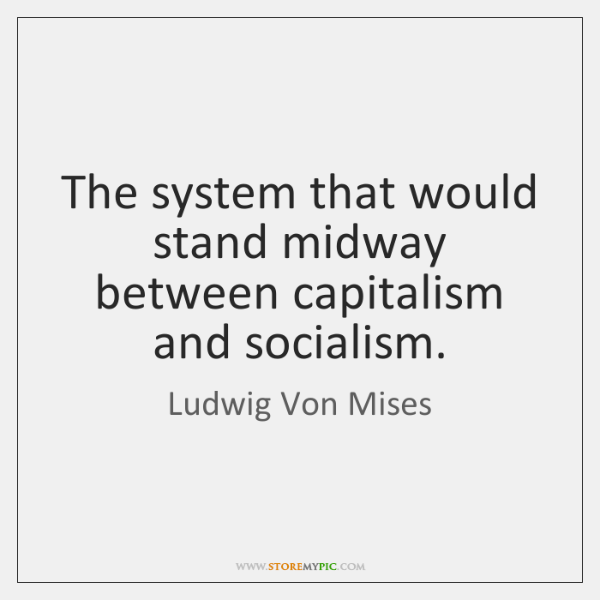 The system that would stand midway between capitalism and socialism.