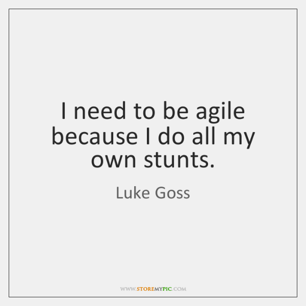 I need to be agile because I do all my own stunts.