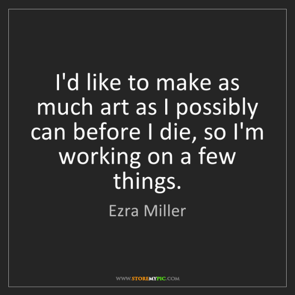 Ezra Miller: I'd like to make as much art as I possibly can before...