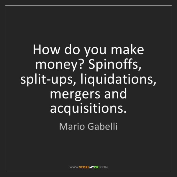 Mario Gabelli: How do you make money? Spinoffs, split-ups, liquidations,...