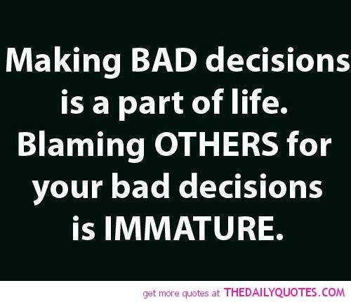 Making bad decisions is a part of life blaming others for your bad decisions is immature decision qu