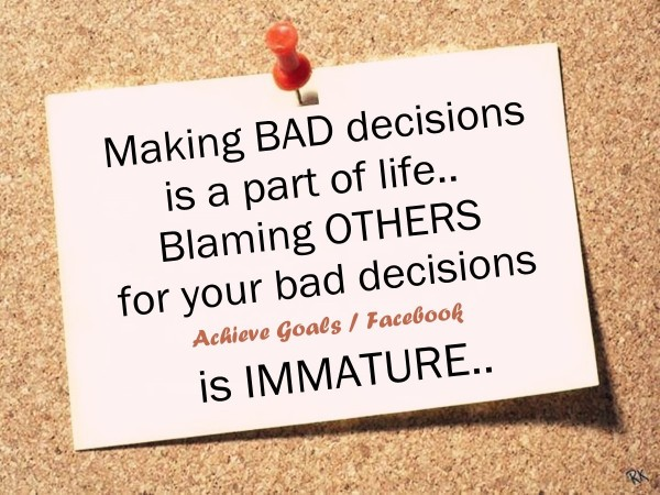 Making bad decisions is a part of life blaming others for your bad decisions is immature