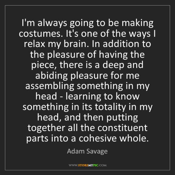 Adam Savage: I'm always going to be making costumes. It's one of the...