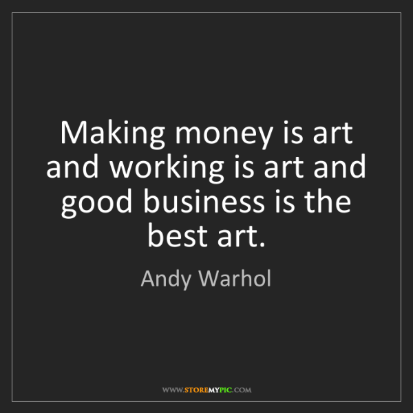 Andy Warhol: Making money is art and working is art and good business...