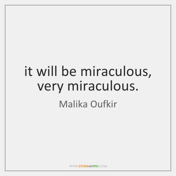 it will be miraculous, very miraculous.