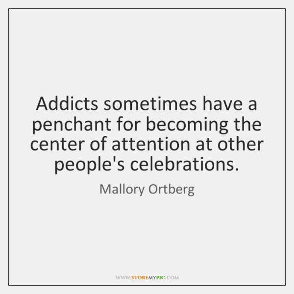 Addicts sometimes have a penchant for becoming the center of attention at ...
