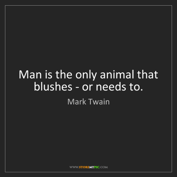 Mark Twain: Man is the only animal that blushes - or needs to.