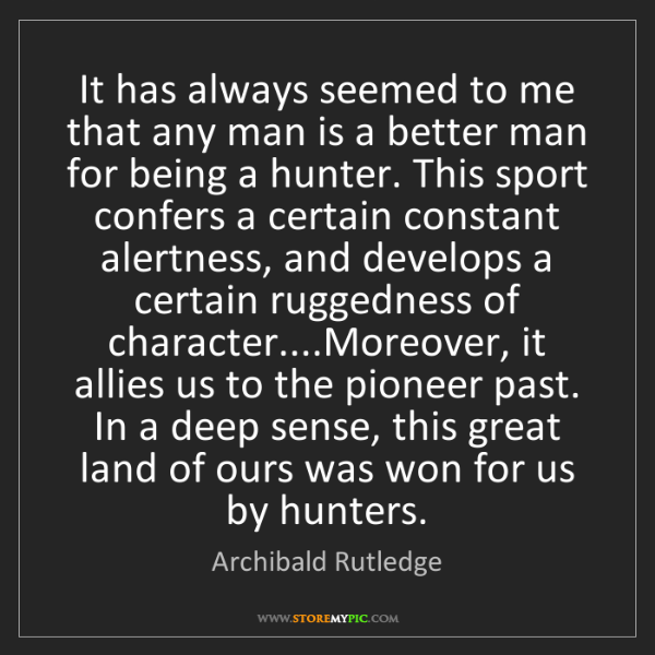 Archibald Rutledge: It has always seemed to me that any man is a better man...