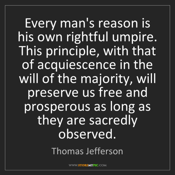 Thomas Jefferson: Every man's reason is his own rightful umpire. This principle,...