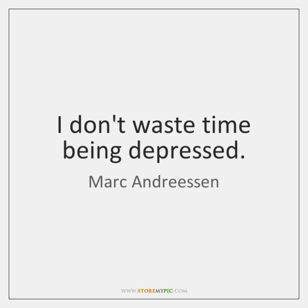 I don't waste time being depressed.
