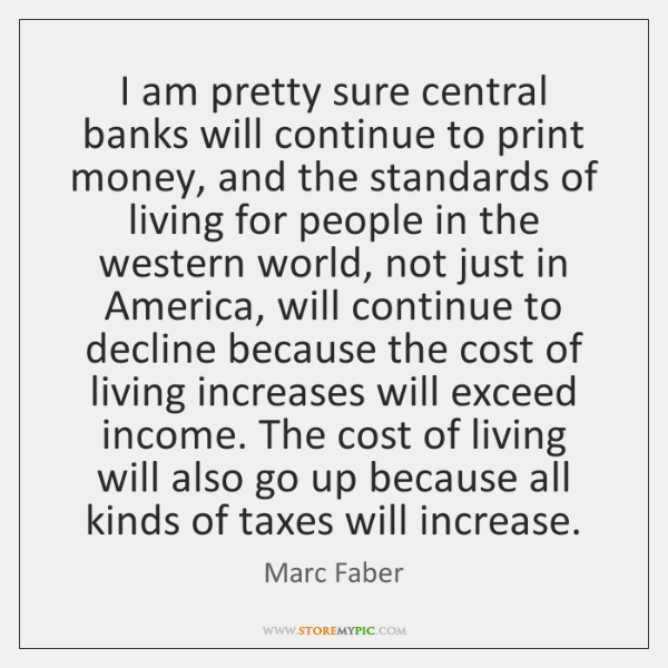 I am pretty sure central banks will continue to print money, and ...