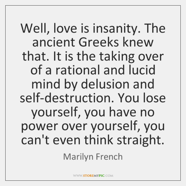 Well, love is insanity. The ancient Greeks knew that. It is the ...