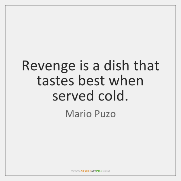 Revenge is a dish that tastes best when served cold.