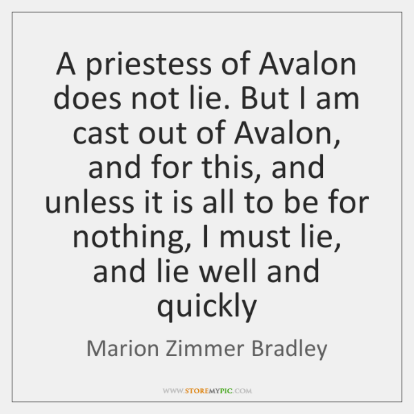 A priestess of Avalon does not lie. But I am cast out ...