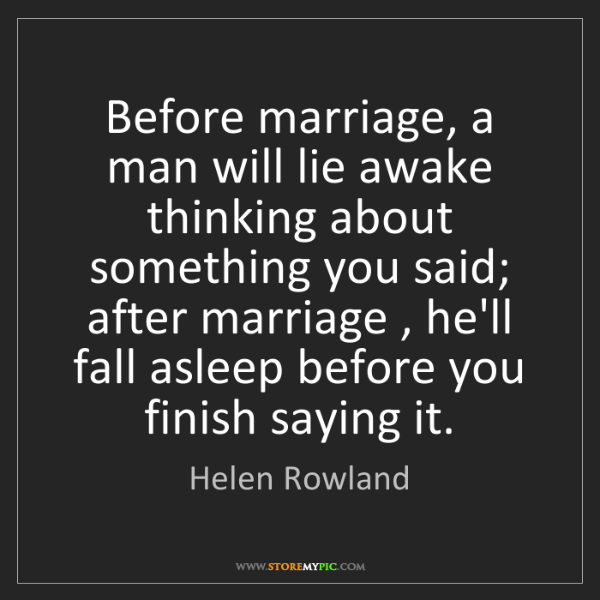 Helen Rowland: Before marriage, a man will lie awake thinking about...