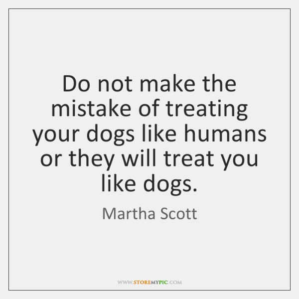 Do not make the mistake of treating your dogs like humans or ...