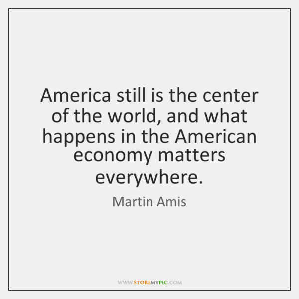 America still is the center of the world, and what happens in ...