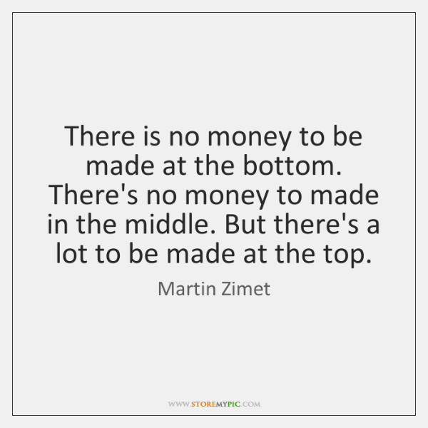 There is no money to be made at the bottom. There's no ...