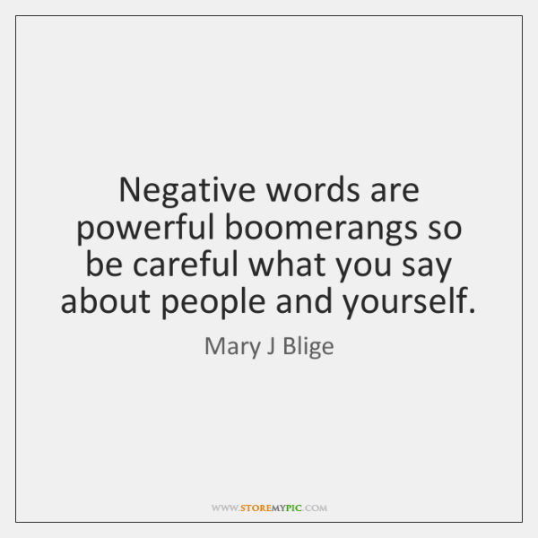 Negative words are powerful boomerangs so be careful what you say about ...