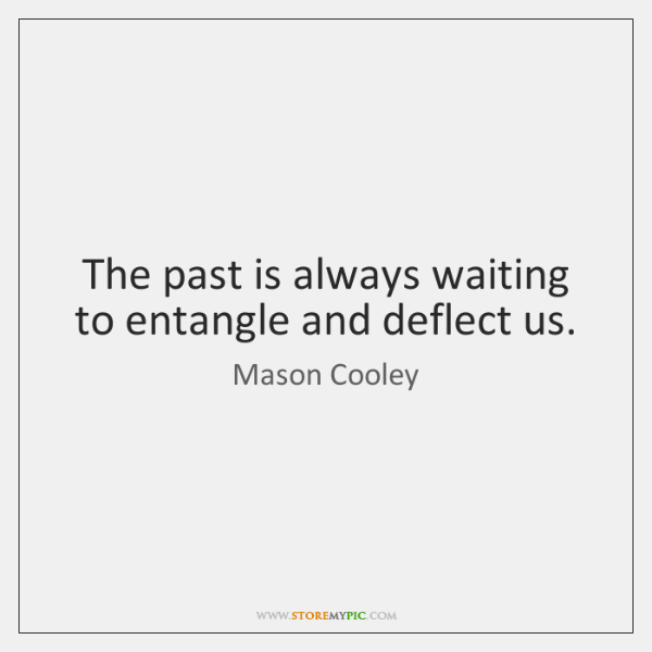 The past is always waiting to entangle and deflect us.