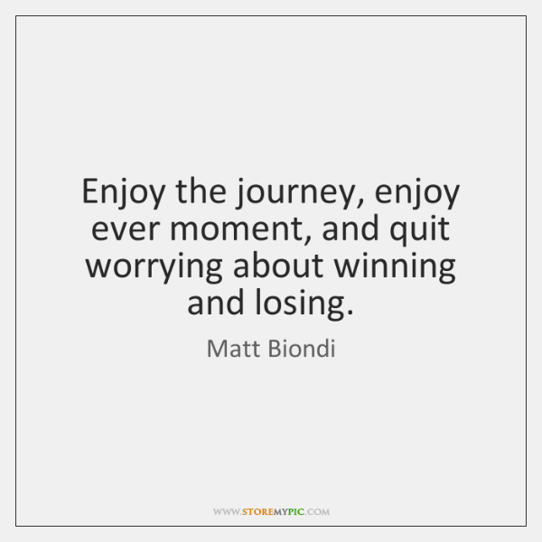 Enjoy the journey, enjoy ever moment, and quit worrying about winning and ...