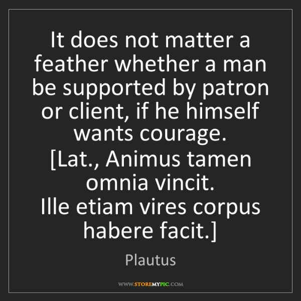 Plautus: It does not matter a feather whether a man be supported...
