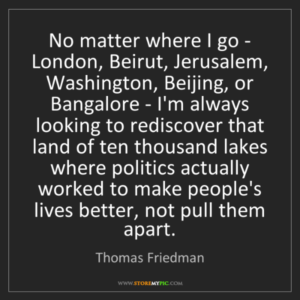 Thomas Friedman: No matter where I go - London, Beirut, Jerusalem, Washington,...